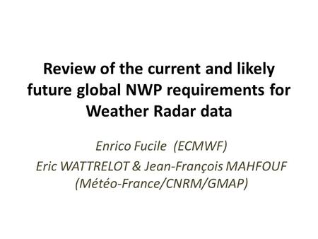 Review of the current and likely future global NWP requirements for Weather Radar data Enrico Fucile (ECMWF) Eric WATTRELOT & Jean-François MAHFOUF (Météo-France/CNRM/GMAP)