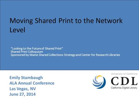 "Moving Shared Print to the Network Level Emily Stambaugh ALA Annual Conference Las Vegas, NV June 27, 2014 ""Looking to the Future of Shared Print"" Shared."