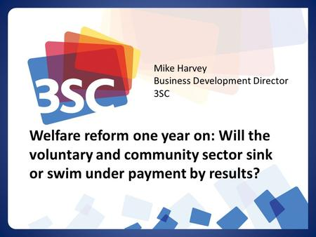 Welfare reform one year on: Will the voluntary and community sector sink or swim under payment by results? Mike Harvey Business Development Director 3SC.