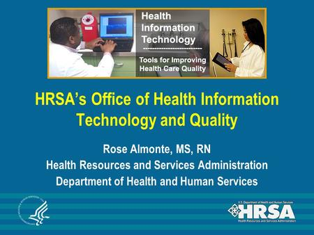 HRSA's Office of Health Information Technology and Quality Rose Almonte, MS, RN Health Resources and Services Administration Department of Health and Human.