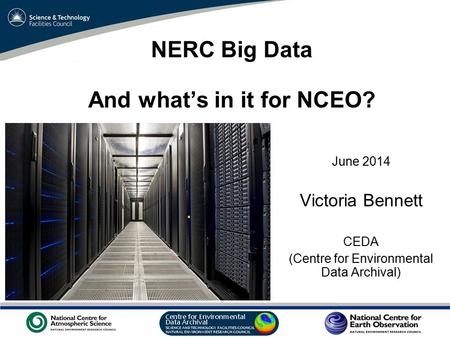 VO Sandpit, November 2009 NERC Big Data And what's in it for NCEO? June 2014 Victoria Bennett CEDA (Centre for Environmental Data Archival)