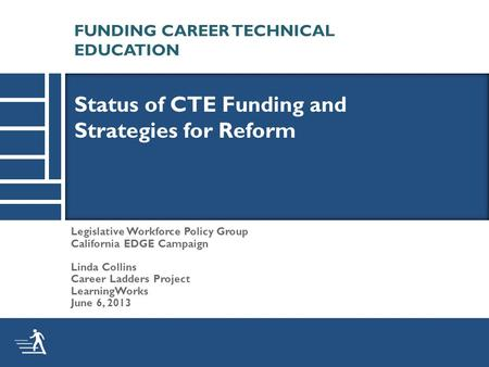 Legislative Workforce Policy Group California EDGE Campaign Linda Collins Career Ladders Project LearningWorks June 6, 2013 Status of CTE Funding and Strategies.