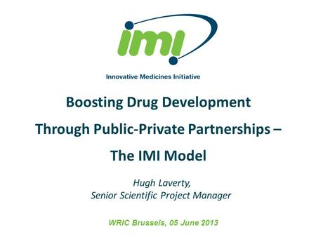 Boosting Drug Development Through Public-Private Partnerships – The IMI Model WRIC Brussels, 05 June 2013 Hugh Laverty, Senior Scientific Project Manager.