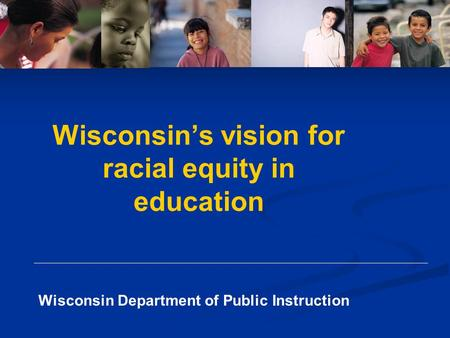 Wisconsin Department of Public Instruction Wisconsin's vision for racial equity in education.