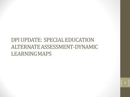 DPI UPDATE: SPECIAL EDUCATION ALTERNATE ASSESSMENT-DYNAMIC LEARNING MAPS 1.