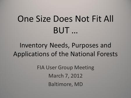 One Size Does Not Fit All BUT … Inventory Needs, Purposes and Applications of the National Forests FIA User Group Meeting March 7, 2012 Baltimore, MD.