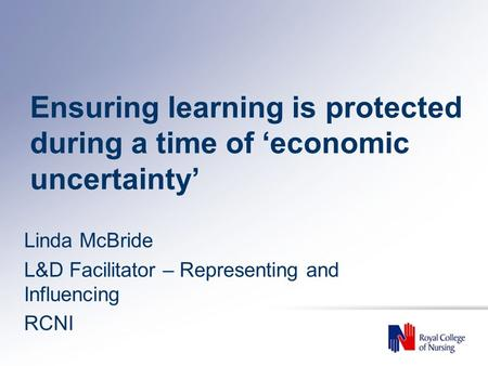 Ensuring learning is protected during a time of 'economic uncertainty' Linda McBride L&D Facilitator – Representing and Influencing RCNI.