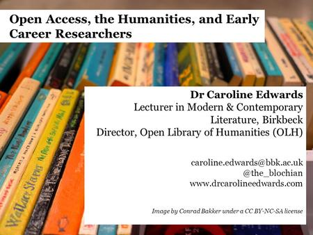 Open Access, the Humanities, and Early Career Researchers Dr Caroline Edwards Lecturer in Modern & Contemporary Literature, Birkbeck Director, Open Library.
