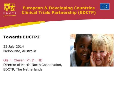 European & Developing Countries Clinical Trials Partnership (EDCTP) Towards EDCTP2 22 July 2014 Melbourne, Australia Ole F. Olesen, Ph.D., HD Director.