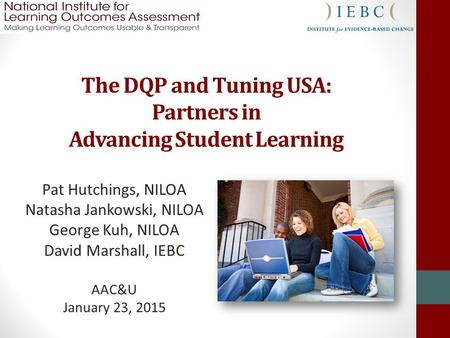The DQP and Tuning USA: Partners in Advancing Student Learning Pat Hutchings, NILOA Natasha Jankowski, NILOA George Kuh, NILOA David Marshall, IEBC AAC&U.