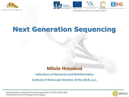 Next Generation Sequencing Miluše Hroudová Laboratory of Genomics and Bioinformatics Institute of Molecular Genetics of the ASCR, v.v.i. The presentation.