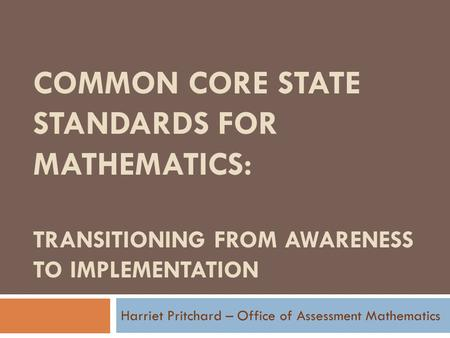 COMMON CORE STATE STANDARDS FOR MATHEMATICS: TRANSITIONING FROM AWARENESS TO IMPLEMENTATION Harriet Pritchard – Office of Assessment Mathematics.