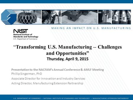 "Manufacturing Extension Partnership ""Transforming U.S. Manufacturing -- Challenges and Opportunities"" Thursday, April 9, 2015 Presentation to the NACFAM's."