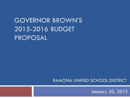 GOVERNOR BROWN'S 2015-2016 BUDGET PROPOSAL January 20, 2015 RAMONA UNIFIED SCHOOL DISTRICT.