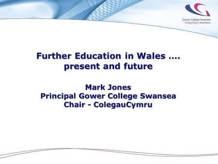 Further Education in Wales …. present and future Mark Jones Principal Gower College Swansea Chair - ColegauCymru.
