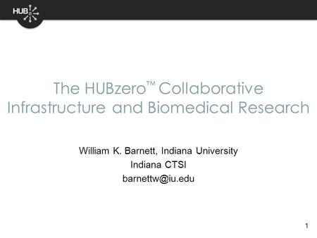 1 William K. Barnett, Indiana University Indiana CTSI The HUBzero ™ Collaborative Infrastructure and Biomedical Research.