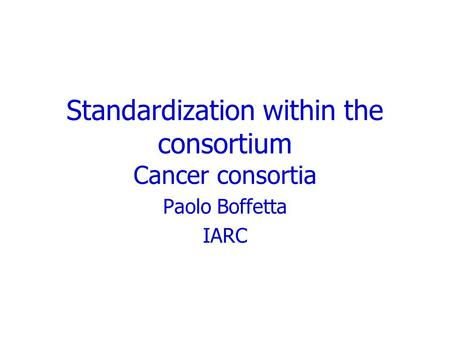 Standardization within the consortium Cancer consortia Paolo Boffetta IARC.