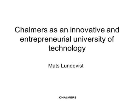 Chalmers as an innovative and entrepreneurial university of technology Mats Lundqvist.