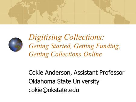 Digitising Collections: Getting Started, Getting Funding, Getting Collections Online Cokie Anderson, Assistant Professor Oklahoma State University