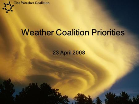 23 April 2008 Weather Coalition Priorities The Weather Coalition.