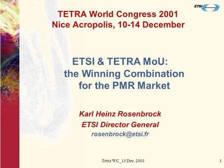 Tetra WC_13 Dec. 20011 TETRA World Congress 2001 Nice Acropolis, 10-14 December ETSI & TETRA MoU: the Winning Combination for the PMR Market Karl Heinz.