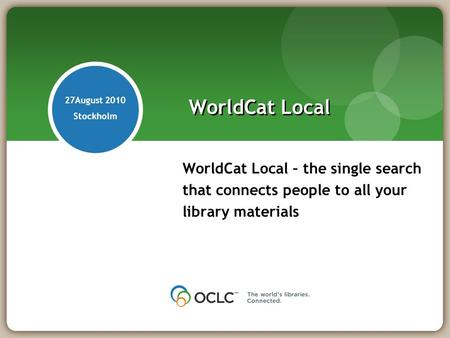 WorldCat Local – the single search that connects people to all your library materials WorldCat Local 27August 2010 Stockholm.