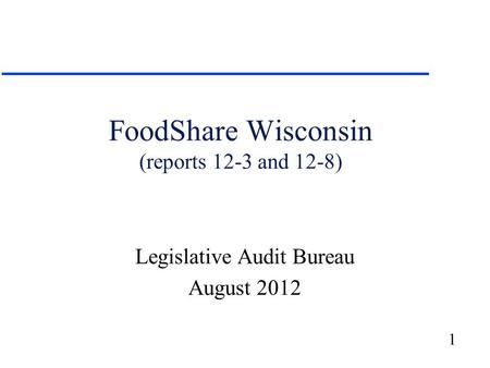 1 FoodShare Wisconsin (reports 12-3 and 12-8) Legislative Audit Bureau August 2012.