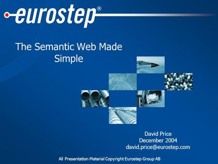 All Presentation Material Copyright Eurostep Group AB ® The Semantic Web Made Simple David Price December 2004