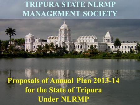 1 Proposals of Annual Plan 2013-14 for the State of Tripura Under NLRMP TRIPURA STATE NLRMP MANAGEMENT SOCIETY.
