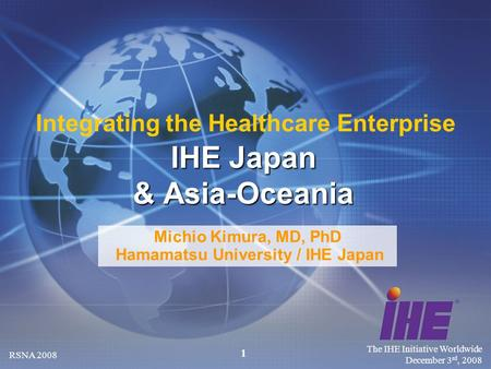 The IHE Initiative Worldwide December 3 rd, 2008 RSNA 2008 1 Michio Kimura, MD, PhD Hamamatsu University / IHE Japan IHE Japan & Asia-Oceania Integrating.
