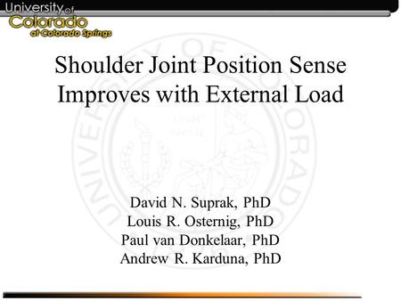 Shoulder Joint Position Sense Improves with External Load David N. Suprak, PhD Louis R. Osternig, PhD Paul van Donkelaar, PhD Andrew R. Karduna, PhD.