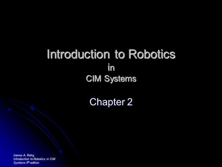 Introduction to Robotics i n CIM Systems Chapter 2 James A. Rehg Introduction to Robotics in CIM Systems 5 th edition.