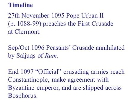 27th November 1095 Pope Urban II (p. 1088-99) preaches the First Crusade at Clermont. Sep/Oct 1096 Peasants' Crusade annihilated by Saljuqs of Rum. End.