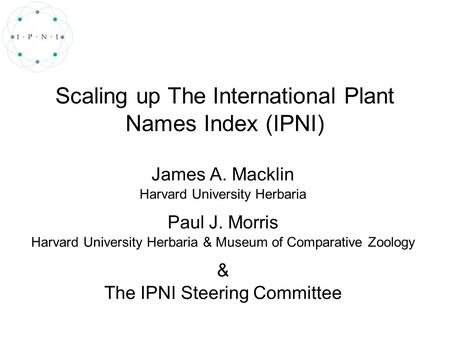 Scaling up The International Plant Names Index (IPNI) James A. Macklin Harvard University Herbaria Paul J. Morris Harvard University Herbaria & Museum.