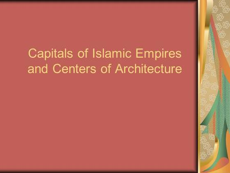 Capitals of Islamic Empires and Centers of Architecture.