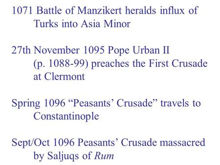 1071 Battle of Manzikert heralds influx of Turks into Asia Minor 27th November 1095 Pope Urban II (p. 1088-99) preaches the First Crusade at Clermont Spring.