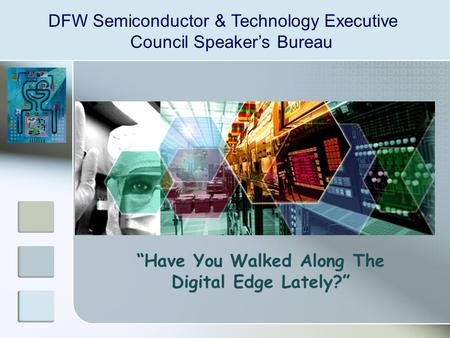 "DFW Semiconductor & Technology Executive Council Speaker's Bureau ""Have You Walked Along The Digital Edge Lately?"""