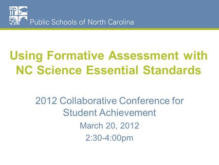 Using Formative Assessment with NC Science Essential Standards 2012 Collaborative Conference for Student Achievement March 20, 2012 2:30-4:00pm.
