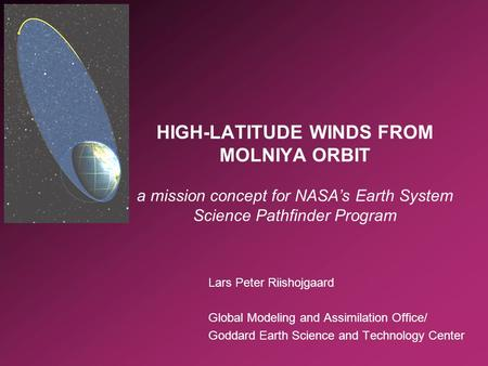 Lars Peter Riishojgaard Global Modeling and Assimilation Office/ Goddard Earth Science and Technology Center HIGH-LATITUDE WINDS FROM MOLNIYA ORBIT a mission.