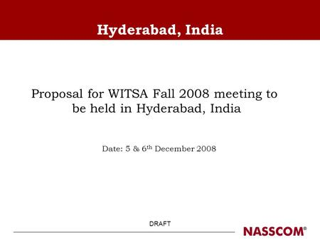 DRAFT Hyderabad, India Proposal for WITSA Fall 2008 meeting to be held in Hyderabad, India Date: 5 & 6 th December 2008.