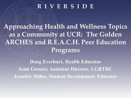 R I V E R S I D E Approaching Health and Wellness Topics as a Community at UCR: The Golden ARCHES and R.E.A.C.H. Peer Education Programs Doug Everhart,