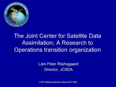 COPC Meeting, Monterey, May 28-29, 2008 The Joint Center for Satellite Data Assimilation; A Research to Operations transition organization Lars Peter Riishojgaard.