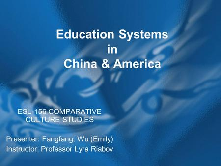 Education Systems in China & America ESL-156 COMPARATIVE CULTURE STUDIES Presenter: Fangfang, Wu (Emily) Instructor: Professor Lyra Riabov.