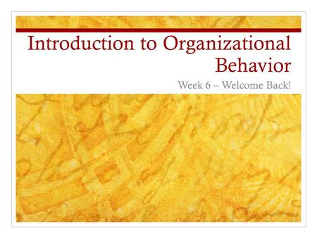 Introduction to Organizational Behavior Week 6 – Welcome Back!