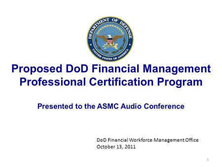 Proposed DoD Financial Management Professional Certification Program Presented to the ASMC Audio Conference DoD Financial Workforce Management Office October.