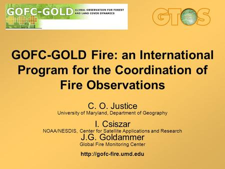 GOFC-GOLD <strong>Fire</strong>: an International Program for the Coordination of <strong>Fire</strong> Observations C. O. Justice University of Maryland, Department of Geography I. Csiszar.