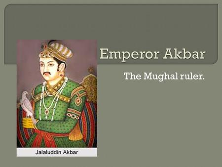 The Mughal ruler.. Akbar, also known as Akbar the Great or Akbar 1, was Mughal Emperor from 1556 until his death. He was the third and greatest ruler.