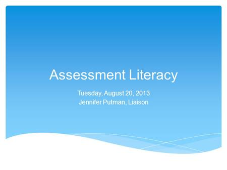 Assessment Literacy Tuesday, August 20, 2013 Jennifer Putman, Liaison.