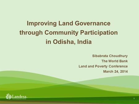 1 Sibabrata Choudhury The World Bank Land and Poverty Conference March 24, 2014 Improving Land Governance through Community Participation in Odisha, India.
