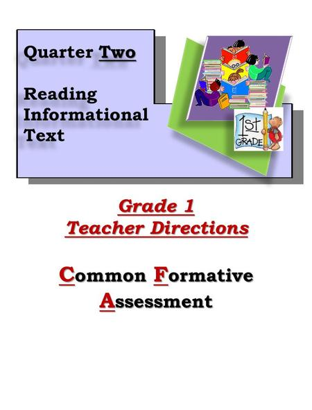 1 Grade 1 Teacher Directions C ommon F ormative A ssessment Two Quarter Two Reading Informational Text Two Quarter Two Reading Informational Text.